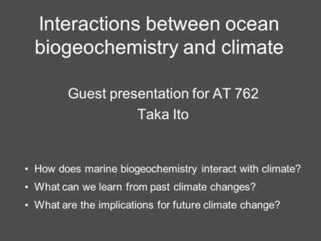 Interactions between ocean biogeochemistry and climate Guest presentation for AT 762 Taka Ito How does marine biogeochemistry interact with climate? What.