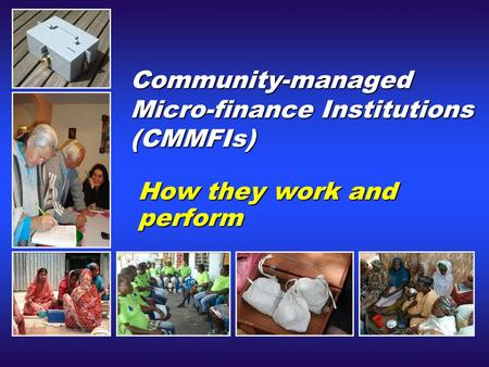 Community-managed Micro-finance Institutions (CMMFIs) How they work and perform.