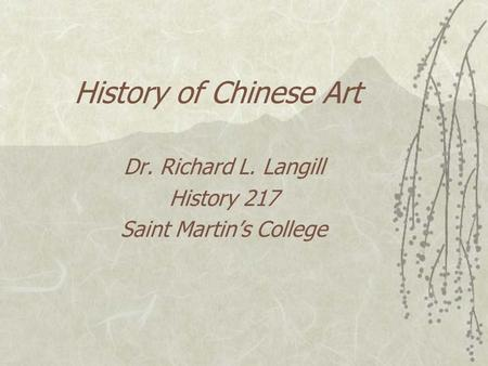 History of Chinese Art Dr. Richard L. Langill History 217 Saint Martin's College.