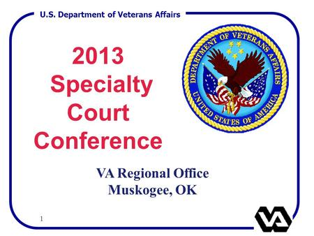 U.S. Department of Veterans Affairs 1 2013 Specialty Court Conference VA Regional Office Muskogee, OK.