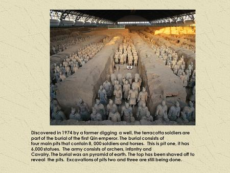 Discovered in 1974 by a farmer digging a well, the terracotta soldiers are part of the burial of the first Qin emperor. The burial consists of four main.
