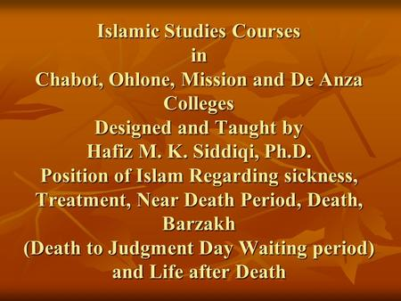 Islamic Studies Courses in Chabot, Ohlone, Mission and De Anza Colleges Designed and Taught by Hafiz M. K. Siddiqi, Ph.D. Position of Islam Regarding sickness,