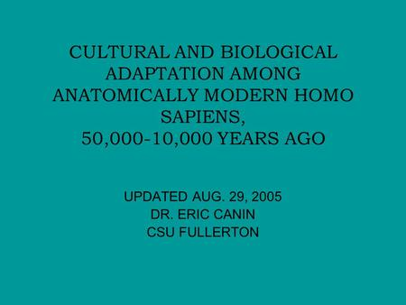 CULTURAL AND BIOLOGICAL ADAPTATION AMONG ANATOMICALLY MODERN HOMO SAPIENS, 50,000-10,000 YEARS AGO UPDATED AUG. 29, 2005 DR. ERIC CANIN CSU FULLERTON.