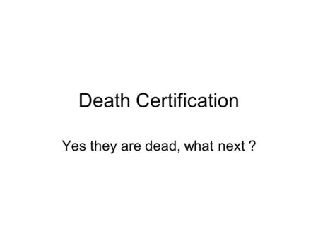 Death Certification Yes they are dead, what next ?