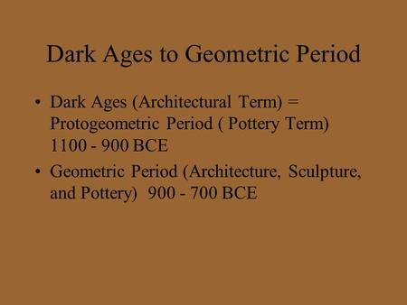 Dark Ages to Geometric Period Dark Ages (Architectural Term) = Protogeometric Period ( Pottery Term) 1100 - 900 BCE Geometric Period (Architecture, Sculpture,