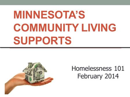 MINNESOTA'S COMMUNITY LIVING SUPPORTS Homelessness 101 February 2014.