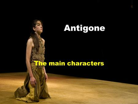 Antigone The main characters. Antigone ※ The flat character - A woman in the sense of her firm stand against the world, and in her integrity. Like her.