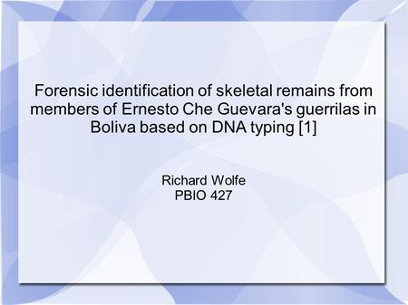 Forensic identification of skeletal remains from members of Ernesto Che Guevara's guerrilas in Boliva based on DNA typing [1] Richard Wolfe PBIO 427.