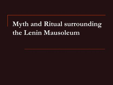 Myth and Ritual surrounding the Lenin Mausoleum. Why preserve Lenin's body? Soviet scientific experiment Orthodox belief that saints' bodies are incorruptible.
