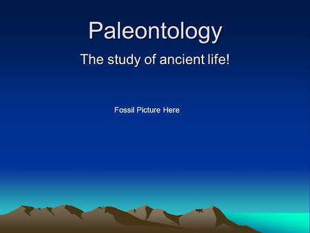 Paleontology The study of ancient life! Fossil Picture Here.