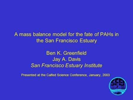A mass balance model for the fate of PAHs in the San Francisco Estuary Ben K. Greenfield Jay A. Davis San Francisco Estuary Institute Presented at the.
