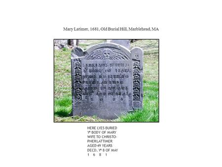 HERE LYES BURIED Y e BODY OF MARY WIFE TO CHRISTO- PHER LATTIMER AGED 49 YEARS DECD. Y e 8 OF MAY 1 6 8 1 Mary Latimer, 1681, Old Burial Hill, Marblehead,