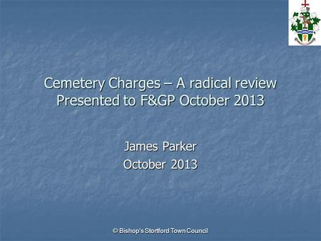 © Bishop's Stortford Town Council Cemetery Charges – A radical review Presented to F&GP October 2013 James Parker October 2013.