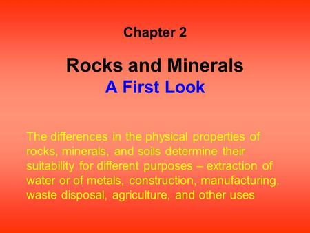 Rocks and Minerals A First Look Chapter 2 The differences in the physical properties of rocks, minerals, and soils determine their suitability for different.
