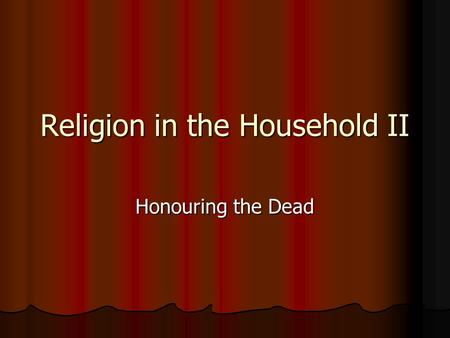 Religion in the Household II Honouring the Dead. Commemorating the dead Burial and commemoration was the duty of the heir (closest living relative) Burial.