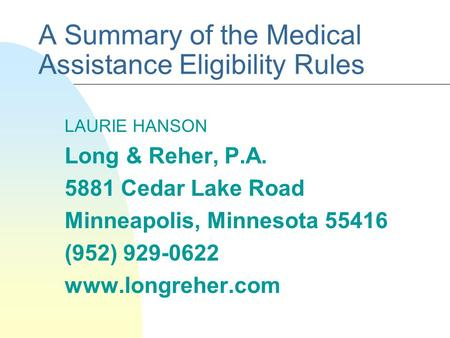 A Summary of the Medical Assistance Eligibility Rules LAURIE HANSON Long & Reher, P.A. 5881 Cedar Lake Road Minneapolis, Minnesota 55416 (952) 929-0622.