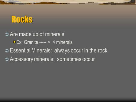 Rocks  Are made up of minerals Ex: Granite ----- > 4 minerals  Essential Minerals: always occur in the rock  Accessory minerals: sometimes occur.