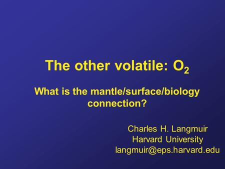 The other volatile: O 2 What is the mantle/surface/biology connection? Charles H. Langmuir Harvard University
