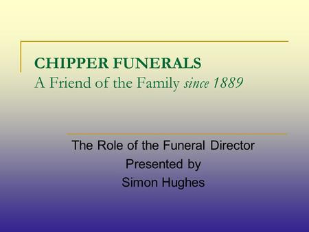 CHIPPER FUNERALS A Friend of the Family since 1889 The Role of the Funeral Director Presented by Simon Hughes.