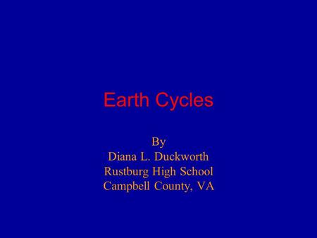 Earth Cycles By Diana L. Duckworth Rustburg High School Campbell County, VA.