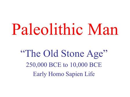 "Paleolithic Man ""The Old Stone Age"" 250,000 BCE to 10,000 BCE Early Homo Sapien Life."