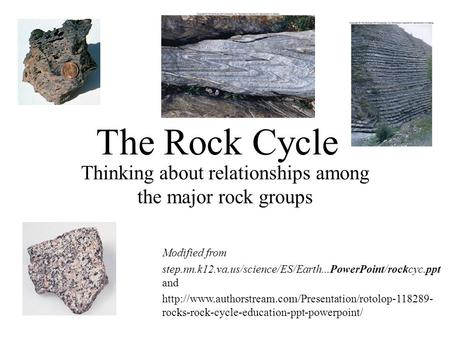 The Rock Cycle Thinking about relationships among the major rock groups Modified from step.nn.k12.va.us/science/ES/Earth...PowerPoint/rockcyc.ppt and