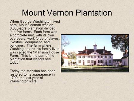 Mount Vernon Plantation When George Washington lived here, Mount Vernon was an 8,000-acre plantation divided into five farms. Each farm was a complete.