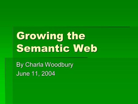Growing the Semantic Web By Charla Woodbury June 11, 2004.