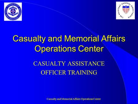 Casualty and Memorial Affairs Operations Center CASUALTY ASSISTANCE OFFICER TRAINING T H E A D J U T A N T G E N E R A L D I R E C T O R A T E.