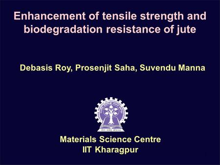 1 Enhancement of tensile strength and biodegradation resistance of jute Materials Science Centre IIT Kharagpur Debasis Roy, Prosenjit Saha, Suvendu Manna.