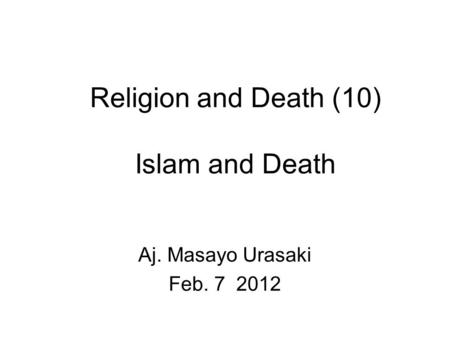 Religion and Death (10) Islam and Death Aj. Masayo Urasaki Feb. 7 2012.