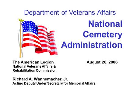 1 National Cemetery Administration The American Legion August 26, 2006 National Veterans Affairs & Rehabilitation Commission Richard A. Wannemacher, Jr.