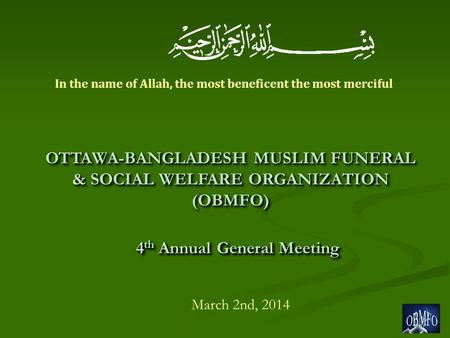 4 th Annual General Meeting March 2nd, 2014 OTTAWA-BANGLADESH MUSLIM FUNERAL & SOCIAL WELFARE ORGANIZATION (OBMFO) In the name of Allah, the most beneficent.