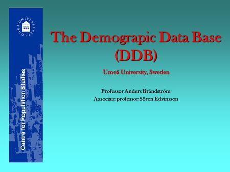 The Demograpic Data Base (DDB) Umeå University, Sweden Professor Anders Brändström Associate professor Sören Edvinsson Centre for Population Studies.