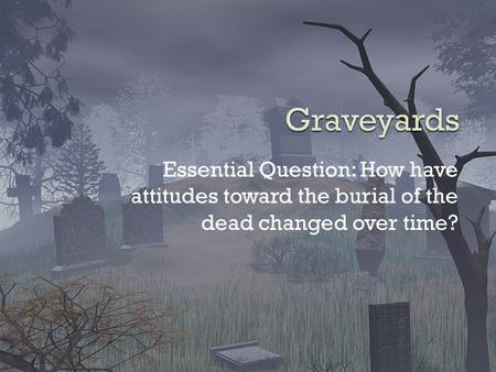 Essential Question: How have attitudes toward the burial of the dead changed over time?