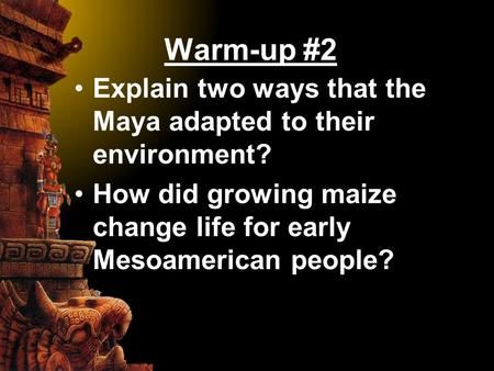 Warm-up #2 Explain two ways that the Maya adapted to their environment? How did growing maize change life for early Mesoamerican people?
