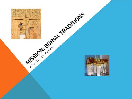 MISSION: BURIAL TRADITIONS WEB QUEST EGYPT. REMEMBER! You are on a research mission. The University or Museum you work for is sending you on a all expense.