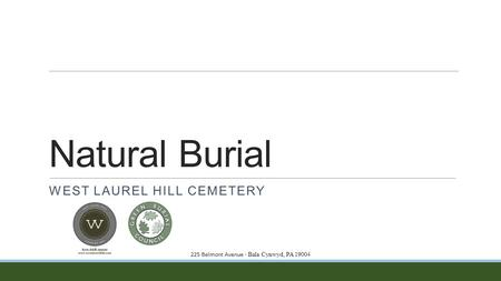 Natural Burial WEST LAUREL HILL CEMETERY 225 Belmont Avenue ∙ Bala Cynwyd, PA 19004.