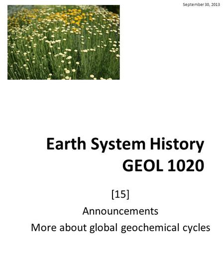 Earth System History GEOL 1020 [15] Announcements More about global geochemical cycles September 30, 2013.