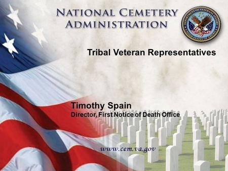 Tribal Veteran Representatives Timothy Spain Director, First Notice of Death Office 1.