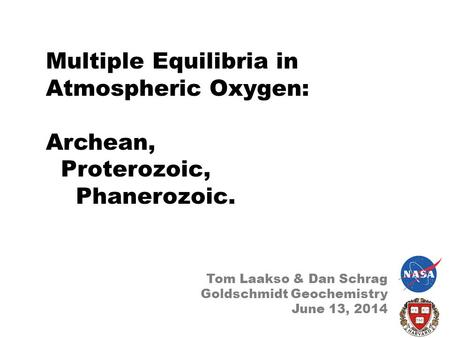Multiple Equilibria in Atmospheric Oxygen: Archean, Proterozoic, Phanerozoic. Tom Laakso & Dan Schrag Goldschmidt Geochemistry June 13, 2014.