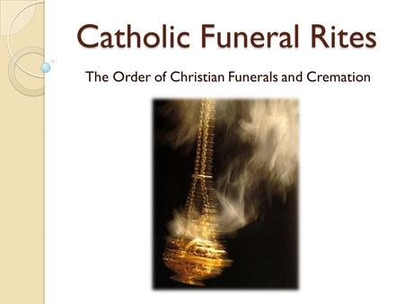 Catholic Funeral Rites The Order of Christian Funerals and Cremation.