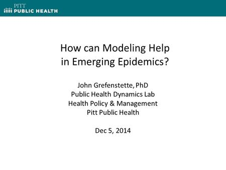 How can Modeling Help in Emerging Epidemics? John Grefenstette, PhD Public Health Dynamics Lab Health Policy & Management Pitt Public Health Dec 5, 2014.