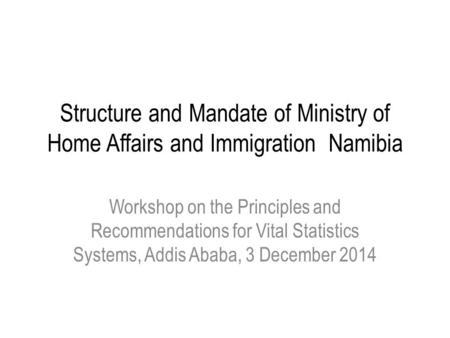 Structure and Mandate of Ministry of Home Affairs and Immigration Namibia Workshop on the Principles and Recommendations for Vital Statistics Systems,