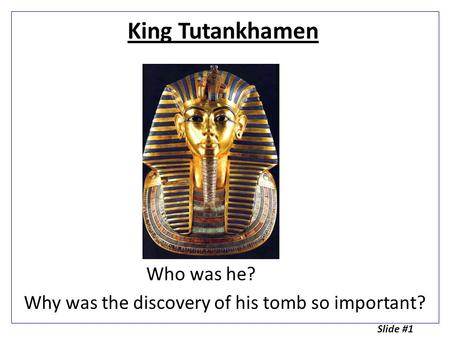 King Tutankhamen Who was he? Why was the discovery of his tomb so important? Slide #1.