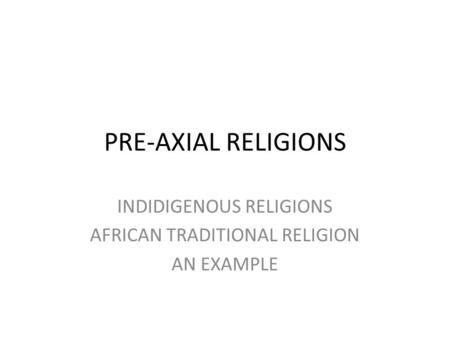 PRE-AXIAL RELIGIONS INDIDIGENOUS RELIGIONS AFRICAN TRADITIONAL RELIGION AN EXAMPLE.