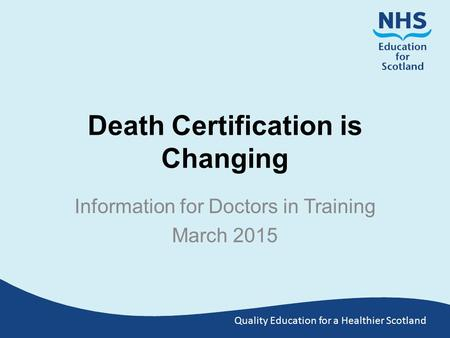 Quality Education for a Healthier Scotland Death Certification is Changing Information for Doctors in Training March 2015.