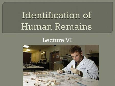 Lecture VI. Identification is essential when the deceased is decomposed, burned or dismembered.
