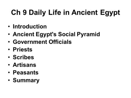 Ch 9 Daily Life in Ancient Egypt Introduction Ancient Egypt's Social Pyramid Government Officials Priests Scribes Artisans Peasants Summary.
