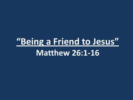 """Being a Friend to Jesus"" Matthew 26:1-16. 1. His early life."